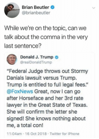 "Iphone, Lawyer, and She Knows: Brian Beutler  @brianbeutler  While we're on the topic, can we  talk about the comma in the very  last sentence?  a Donald J. Trump  @realDonaldTrump  ""Federal Judge throws out Stormy  Danials lawsuit versus Trump.  Trump is entitled to full legal fees.""  @FoxNews Great, now I can go  after Horseface and her 3rd rate  lawyer in the Great State of Texas.  She will confirm the letter she  signed! She knows nothing about  me, a total con!  11:04am 16 Oct 2018 Twitter for iPhone Taunt The Elephant  www.twitter.com/BiteHate. Follow, I follow back!"