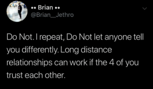 Relationships, Work, and Understanding: Brian  @Brian__Jethro  Do Not. I repeat, Do Not let anyone tell  you differently. Long distance  relationships can work if the 4 of you  trust each other. All it takes is trust and understanding