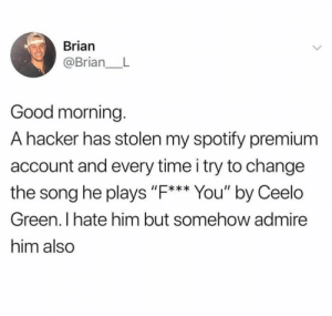 """A hacker all the way through via /r/memes https://ift.tt/2OGa8wq: Brian  @Brian_ L  Good morning.  A hacker has stolen my spotify premium  account and every time i try to change  the song he plays """"F. You' by Ceelo  I*  Green. I hate him but somehow admire  him also A hacker all the way through via /r/memes https://ift.tt/2OGa8wq"""