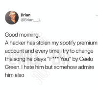 """😂Savagery at its finest: Brian  @Brian__L  Good morning.  A hacker has stolen my spotify premium  account and every time i try to change  the song he plays """"F**You""""by Ceelo  Green. I hate him but somehow admire  him also 😂Savagery at its finest"""