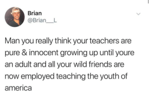 America, Friends, and Growing Up: Brian  @Brian_L  Man you really think your teachers are  pure & innocent growing up until youre  an adult and all your wild friends are  now employed teaching the youth of  america