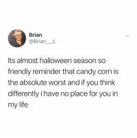 Candy, Halloween, and Life: Brian  @BrianL  Its almost halloween season so  friendly reminder that candy corn is  the absolute worst and if you think  differently i have no place for you in  my life tag someone to remind them that candy corn is the worst 😈 (@brian___l on Twitter)