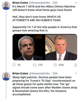 "America, Apparently, and Hillary Clinton: Brian Cates @drawandstrike 22h  It's March 7 2019 and the Hillary Clinton Machine  still doesn't know what these guys have found  Hell, they don't even know WHICH US  ATTORNEY'S ARE ON HUBER'S TEAM  Apparently l'm 1 of the only people in America that  grasps how amazing that is.  18  176  498  Brian Cates @drawandstrike 22h  Sleep tight patriots. Serious people have been  preparing for Trump's ""D-Day"" counterassault on  all these goons for quite awhile now. The 'go  signal should come soon after Mueller closes shop  & Rosenstein leaves the DoJ, his missions  accomplished Rex: Trump's D-Day Counterassault."