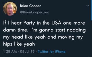 Like yeah: Brian Cooper  @BrianCooperGeo  If I hear Party in the USA one more  damn time, I'm gonna start nodding  my head like yeah and moving my  hips like yeah  1:28 AM 04 Jul 19 Twitter for iPhone Like yeah