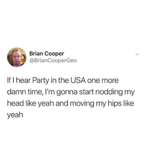 nodding: Brian Cooper  @BrianCooperGeo  If I hear Party in the USA one more  damn time, I'm gonna start nodding my  head like yeah and moving my hips like  yeah