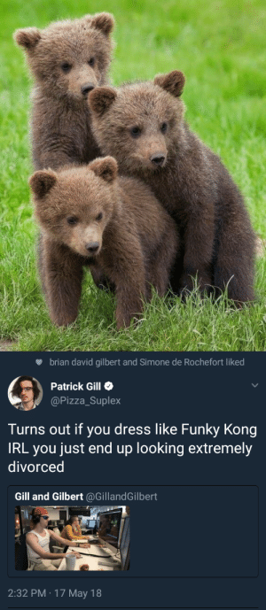 rxselixn:  bootyisagirlsbestfriend:  patrick.  Forgot this important piece of information  : brian david gilbert and Simone de Rochefort liked  Patrick Gill  @Pizza_Suplex  Turns out if you dress like Funky Kong  IRL you just end up looking extremely  divorced  Gill and Gilbert @GillandGilbert  2:32 PM · 17 May 18 rxselixn:  bootyisagirlsbestfriend:  patrick.  Forgot this important piece of information