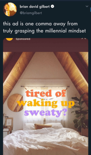 storylessposts:  You know what must be done : brian david gilbert  @briamgilbert  this ad is one comma away from  truly grasping the millennial mindset  Sponsored  tired of  waking up  sweaty? storylessposts:  You know what must be done