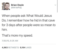 Jesus, Mean, and How: Brian Doyle  @WritePlay  When people ask What Would Jesus  Do, I remember how he hid in that cave  for 3 days after people were so mean to  him.  That's more my speed  7/30/15, 6:25 AM  4,963 RETWEETS 9,164 LIKES