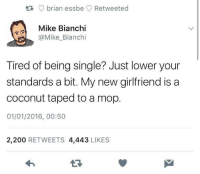 Bailey Jay, Girlfriend, and Irl: brian essbe Retweeted  Mike Bianchi  @Mike_Bianchi  Tired of being single? Just lower your  standards a bit. My new girlfriend is a  coconut taped to a mop.  01/01/2016, 00:50  2,200 RETWEETS 4,443 LIKES