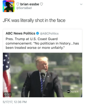 """yourecanceled:  weavemama:  apparently being exposed as an untrustworthy president is """"unfair"""" but okay  The fact that he called himself a politician smh.You're not a politician and you're not even a good businessman.: brian essbe  @SortaBad  JFK was literally shot in the face  ABC News Politics@ABCPolitics  Pres. Trump at U.S. Coast Guard  commencement: """"No politician in history...has  been treated worse or more unfairly.""""  0:32  5/17/17, 12:36 PM yourecanceled:  weavemama:  apparently being exposed as an untrustworthy president is """"unfair"""" but okay  The fact that he called himself a politician smh.You're not a politician and you're not even a good businessman."""