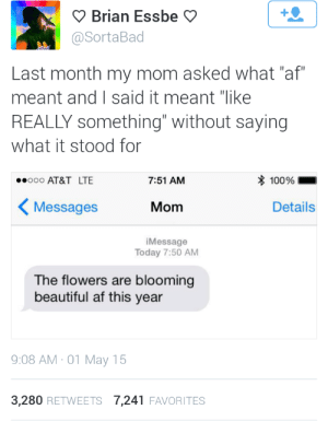 "Like Really: Brian Essbe  @SortaBad  Last month my mom asked what ""af""  meant and I said it meant ""like  REALLY Something"" without saying  what it stood for  100%  ooo AT&T LTE  7:51 AM  Messages  Details  Mom  iMessage  Today 7:50 AM  The flowers are blooming  beautiful af this year  9:08 AM 01 May 15  3,280 RETWEETS 7,241 FAVORITES"