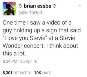 "Love, Saw, and Stevie Wonder: ? brian essbe V  @SortaBad  One time I saw a video of a  guy holding up a sign that said  ""I love you Stevie"" at a Stevie  Wonder concert. I think about  this a lot.  8:34 PM 25 Apr 16  5,301 RETWEETS 10K LIKES"
