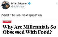me irl: brian feldman  @bafeldman  need it to live. next question  BUSINESS  Why Are Millennials So  Obsessed With Food? me irl