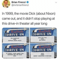 Christmas, Funny, and The Muppets: Brian Firenzi <  @mrbrianfirenzi  In 1999, the movie Dick (about Nixon)  came out, and it didn't stop playing at  this drive-in theater all year long  EDRIVE-IN  DRIVE N  THE HAUNTING  DICK  MUPPETS FROM SPACE  ANALYZE THIS  DICK  BIG DADDY  DRIVE-IN  DRIVE-IN  1O THINGS I HATE ABOUT You  BRINGING OUT THE DEAD  DICK  DICK  VIRUS  MERRY CHRISTMAS EVERYONE Simply amazing! https://t.co/Qg7Azg3R0o