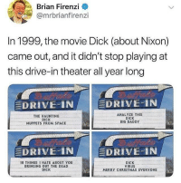Christmas, Funny, and The Muppets: Brian Firenzi  @mrbrianfirenzi  In 1999, the movie Dick (about Nixon)  came out, and it didn't stop playing at  this drive-in theater all year long  DRIVE-İNI  DRIVE-IN  THE HAUNTING  DICK  MUPPETS FROM SPACE  ANALYZE THIS  DICK  BIG DADDY  E  DRIVE IN /  |-DRIVE-IN  O THINGS HATE ABOUT YOU  BRINGING OUT THE DEAD  DICK  DICK  VIRUS  MERRY CHRISTMAS EVERYONE Everyone follow @fortnitezar for the craziest fortnite content! 🖖🎮