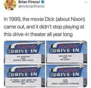 Christmas, Funny, and Love: Brian Firenzi  @mrbrianfirenzi  In 1999, the movie Dick (about Nixon)  came out, and it didn't stop playing at  this drive-in theater all year long  DRIVE-IN A  DRIVE-IN  THE HAUNTING  DICK  MUPPETS FROM SPACE  ANALYZE THIS  DICK  BIG DADDY  DRIVE-IN  EDRIVE-IN  0 THINGS I HATE ABOUT YOU  BRINGING OUT THE DEAD  DICK  DICK  VIRUS  MERRY CHRISTMAS EVERYONE This is low brow and crude, I love it. via /r/funny https://ift.tt/2KS9Pvo