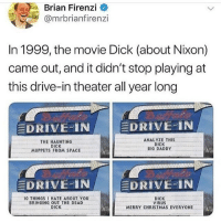Christmas, Memes, and The Muppets: Brian Firenzi  @mrbrianfirenzi  In 1999,the movie Dick (about Nixon)  came out, and it didn't stop playing at  this drive-in theater all year long  DRIVE..İN İ DRIVE:.IN  THE HAUNTING  DICK  MUPPETS FROM SPACE  ANALYZE THIS  DICK  BIG DADDY  DRIVE-1N.  三DRIVE-IN  10 THINGS I HATE ABOUT YOU  BRINGING OUT THE DEAD  DICK  VIRUS  MERRY CHRISTMAS EVERYONE  DICK 。 this is incredible