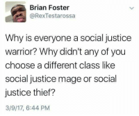 Justice, The Real, and DnD: Brian Foster  @Rex Testarossa  Why is everyone a social justice  warrior? Why didn't any of you  choose a different class like  social justice mage or social  justice thief?  3/9/17, 6:44 PM Let's take a moment and ask the real questions. -Divka