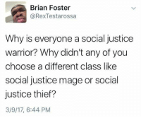 Justice, Thief, and Warrior: Brian Foster  RexTestarossa  Why is everyone a social justice  warrior? Why didn't any of you  choose a different class like  social justice mage or social  justice thief?  3/9/17, 6:44 PM Tell me why.