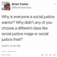 Justice, Humans of Tumblr, and Thief: Brian Foster  @RexTestarossa  Why is everyone a social justice  warrior? Why didn't any of you  choose a different class like  social justice mage or social  justice thief?  3/9/17, 6:44 PM  Source: millennial-revi...  24,713 notes