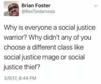 "Http, Justice, and Thief: Brian Foster  @RexTestarossa  Why is everyone a social justice  warrior? Why didn't any of you  choose a different class like  social justice mage or social  justice thief?  3/9/17, 6:44 PM <p>Social D &amp; D!! via /r/wholesomememes <a href=""http://ift.tt/2meLaVC"">http://ift.tt/2meLaVC</a></p>"