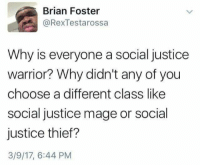 <p>Social D&amp;D (via /r/BlackPeopleTwitter)</p>: Brian Foster  @RexTestarossa  Why is everyone a social justice  warrior? Why didn't any of you  choose a different class like  social justice mage or social  justice thief?  3/9/17, 6:44 PM <p>Social D&amp;D (via /r/BlackPeopleTwitter)</p>