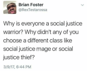 why is everyone a social justice warrior? via /r/memes https://ift.tt/2ONKadv: Brian Foster  @RexTestarossa  Why is everyone a social justice  warrior? Why didn't any of you  choose a different class like  social justice mage or social  justice thief?  3/9/17, 6:44 PM why is everyone a social justice warrior? via /r/memes https://ift.tt/2ONKadv