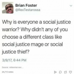 Justice, Thief, and Warrior: Brian Foster  @RexTestarossa  Why is everyone a social justice  warrior? Why didn't any of you  choose a different class like  social justice mage or social  justice thief?  3/9/17, 6:44 PM  Source; millennial-revi.  24,713 notes Because Social Justice Mage requires intelligence.