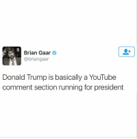 Black Lives Matter, Donald Trump, and Memes: Brian Gaar  abriangaar  Donald Trump is basically a YouTube  comment section running for president Omg.. So True! 😅😅 ––––––––––––––––––––––––––– 👍🏻 Turn On Post Notifications! 📝 Register To Vote 📢 Raise Awareness For Our Revolution 💰 Donate to Bernie ––––––––––––––––––––––––––– FeelTheBern BernieSanders Bernie2016 Hillary2016 Obama HillaryClinton President BernieSanders2016 election2016 trump2016 Vegan GoVegan BlackLivesMatter SanDiego Vote California Cali BernieOrBUST CaPrimary WhichHillary NeverHillary HillaryForPrison Losangeles DropOutHillary Fresno Sacramento oakland sanfrancisco Visalia –––––––––––––––––––––––––––