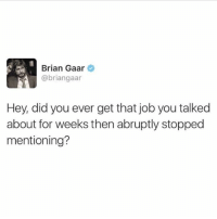 Jw: Brian Gaar  @briangaar  Hey, did you ever get that job you talked  about for weeks then abruptly stopped  mentioning? Jw