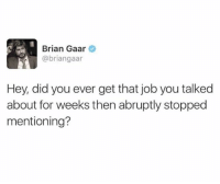 @quirkyhumors has the best memes: Brian Gaar  @briangaar  Hey, did you ever get that job you talked  about for weeks then abruptly stopped  mentioning? @quirkyhumors has the best memes