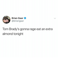 @briangaar: Brian Gaar  @briangaar  Tom Brady's gonna rage eat an extra  almond tonight @briangaar