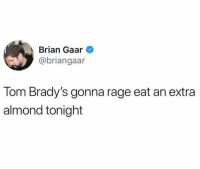 rage: Brian Gaar  @briangaar  Tom Brady's gonna rage eat an extra  almond tonight