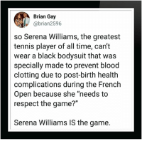 "Serena Williams: Brian Gay  @brian2596  so Serena Williams, the greatest  tennis player of all time, can't  wear a black bodysuit that was  specially made to prevent blood  clotting due to post-birth health  complications during the French  Open because she ""needs to  respect the game?""  Serena Williams IS the game."