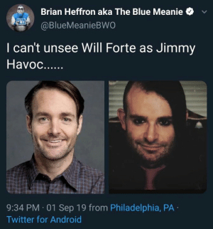 Heffron: Brian Heffron aka The Blue Meanie  WO  @BlueMeanieBWO  I can't unsee Will Forte as Jimmy  Havoc..  9:34 PM 01 Sep 19 from Philadelphia, PA  Twitter for Android