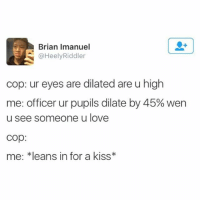 Ironic, Love, and Kiss: Brian Imanuel  @HeelyRiddler  cop: ur eyes are dilated are u high  me: officer ur pupils dilate by 45% wen  u see someone u love  cop:  me: kleans in for a kiss* wondering how dirt and stuff is getting inside of and behind the screen protector of my otter box. It's like air tight. It takes me twenty minutes to get the case off