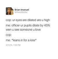"Ironic, Love, and Kiss: Brian Imanuel  @HeelyRiddler  cop: ur eyes are dilated are u high  me: officer ur pupils dilate by 45%  wen u see someone u love  cop:  me: ""leans in for a kiss  4/11/15, 7:00 PM"