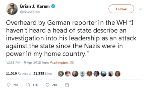 "An Attack: Brian J. Karem  @BrianKarem  Follow  Overheard by German reporter in the WH '""I  haven't heard a head of state describe an  investigation into his leadership as an attack  against the state since the Nazis were in  power in my home country.""  12:36 PM - 9 Apr 2018 from Washington, DC  11,016 Retweets 21,388 Likes"