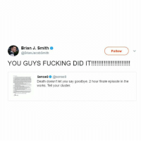 Fucking, Shit, and Death: Brian J. Smith  @BrianJacobSmith  Follow  YOU GUYS FUCKING DID IT!!!!!!  Sense80@sense8  Death doesn't let you say goodbye. 2 hour finale episode in the  works. Tell your cluster Guys holy shit sense8