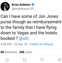 I mean, he's right... ufc mma bellator wsof fight jj jiujitsu muaythai wrestling boxing kickboxing grappling funnymma ufcmeme mmamemes onefc warrior PrideFC prideneverdies: Brian Kelleher  @brianboom135  Can I have some of Jon Jones  purse though as reimbursement  to the family that I have flying  down to Vegas and the hotel:s  booked? @ufc  4:08 PM 23 Dec 18 Twitter for iPhone  80 Retweets 388 Likes  10 I mean, he's right... ufc mma bellator wsof fight jj jiujitsu muaythai wrestling boxing kickboxing grappling funnymma ufcmeme mmamemes onefc warrior PrideFC prideneverdies