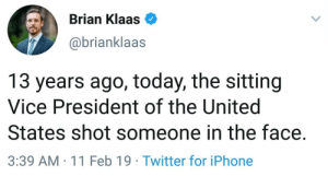 Happy February 11.. . . . . . . trump democrat peace usa memes savagememes barackobama this exactly nyc wow savage cool stupid memes meme tgif memesdaily memestagram 90s georgebush 1990s jokes hilarious stop netflix president thathappened yeet seriously seriouslythough: Brian Klaas  @brianklaas  13 years ago, today, the sitting  Vice President of the United  States shot someone in the face.  3:39 AM -11 Feb 19 Twitter for iPhone Happy February 11.. . . . . . . trump democrat peace usa memes savagememes barackobama this exactly nyc wow savage cool stupid memes meme tgif memesdaily memestagram 90s georgebush 1990s jokes hilarious stop netflix president thathappened yeet seriously seriouslythough