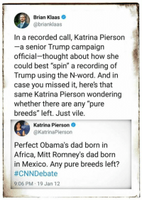 """Call Brian: Brian Klaas  @brianklaas  In a recorded call, Katrina Pierson  -a senior Trump campaign  official-thought about how she  could best """"spin"""" a recording of  Trump using the N-word. And in  case you missed it, here's that  same Katrina Pierson wondering  whether there are any """"pure  breeds"""" left. Just vile.  Katrina Pierson  @KatrinaPierson  Perfect Obama's dad born in  Africa, Mitt Romney's dad born  in Mexico. Any pure breeds left?  #CNNDebate  9:06 PM 19 Jan 12"""