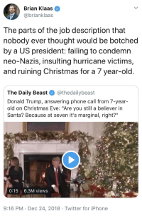 """Christmas, Donald Trump, and Iphone: Brian Klaas  @brianklaas  The parts of the job description that  nobody ever thought would be botched  by a US president: failing to condemn  neo-Nazis, insulting hurricane victims,  and ruining Christmas for a 7 year-old  The Daily Beast @thedailybeast  Donald Trump, answering phone call from 7-year  old on Christmas Eve: """"Are you still a believer in  Santa? Because at seven it's marginal, right?""""  0:15 6.3M views  9:16 PM.Dec 24, 2018 Twitter for iPhone"""