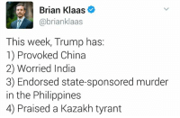 Memes, China, and India: Brian Klaas  @brianklaas  This week, Trump has:  1) Provoked China  2) Worried India  3) Endorsed state-sponsored murder  in the Philippines  4) Praised a Kazakh tyrant Get involved locally.