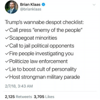 """Despot wannabe. #WeDemandTrumpResign: Brian Klaas  @brianklaas  Trump's wannabe despot checklist:  Call press """"enemy of the people""""  VScapegoat minorties  Call to jail political opponents  Fire people investigating you  Politicize law enforcement  Lie to boost cult of personality  VHost strongman military parade  2/7/18, 3:43 AM  2,125 Retweets 3,705 Likes Despot wannabe. #WeDemandTrumpResign"""