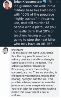 "(GC): Brian Krassenstein, .7h  If a gunman can walk into a  military base like Fort Hood  with 100% of the populace  highly trained"" in firearms  use, and still murder 13  people with a pistol, do you  honestly think that 20% of  teachers having a gun is  going to stop the next killer  who may have an AR-15?  Brian Quino  For the idiots that don't understand  this: the only people armed on a  military post are the MPs and maybe  some dudes hitting the range. The  soldiers at Soldier Readiness  Processing, where the shooting  occurred, are not. They are standing in  line getting vaccinations, testing their  hearing, eyesight, and the like. This  post has a false premise because the  jackass assumes everyone is armed.  You're an idiot for posting this fucking  moron that never spent a day in  uniform. (GC)"
