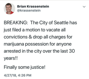 unprecedented-terror:  scornpios:   sauvamente:  blueklectic:  It's real!https://www.google.com/amp/thehill.com/homenews/state-watch/385248-seattle-officials-file-motion-to-vacate-marijuana-convictions%3Famp  Oh wow  Article from April 27, 2018 - 03:36 PM EDT   ❤️ : Brian Krassenstein  @krassenstein  BREAKING: The City of Seattle has  just filed a motion to vacate all  convictions & drop all charges for  marijuana possession for anyone  arrested in the city over the last 30  years!!  Finally some justice!  4/27/18, 4:26 PM unprecedented-terror:  scornpios:   sauvamente:  blueklectic:  It's real!https://www.google.com/amp/thehill.com/homenews/state-watch/385248-seattle-officials-file-motion-to-vacate-marijuana-convictions%3Famp  Oh wow  Article from April 27, 2018 - 03:36 PM EDT   ❤️