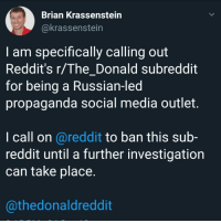 Call Brian: Brian Krassenstein  @krassenstein  I am specifically calling out  Reddit's r/ TheDonald subreddit  for being a Russian-led  propaganda social media outlet.  l call on @reddit to ban this sub-  reddit until a further investigation  can take place.  @thedonaldreddit
