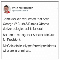George W. Bush, Memes, and Obama: Brian Krassenstein  @krassenstein  John McCain requested that both  George W Bush & Barack Obama  deliver eulogies at his funeral.  Both men ran against Senator McCain  for President.  McCain obviously preferred presidents  who aren't criminals.