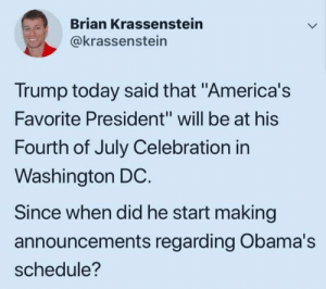 "Washington Dc: Brian Krassenstein  @krassenstein  Trump today said that ""America's  Favorite President"" will be at his  Fourth of July Celebration in  Washington DC.  Since when did he start making  announcements regarding Obama's  schedule?"